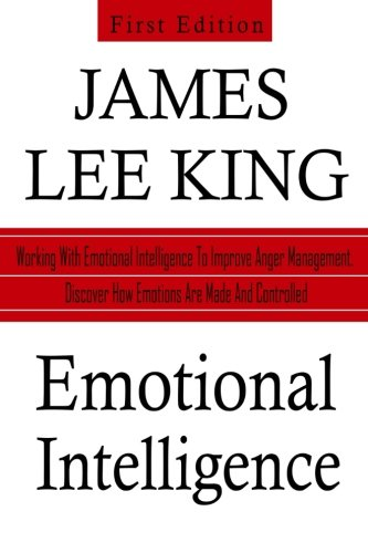 Emotional Intelligence: Working With Emotional Intelligence to Improve Anger Management. Discover How Emotions Are Made and Controlled