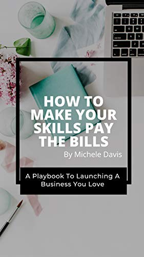 How To Make Your Skills Pay The Bills: A Playbook To Launching A Business You Love (English Edition)