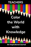 Teachers Color The World With Knowledge. An Inspirational Journal.: Inspire, Reflect, and Set Your Positive Intentions for the Day. Makes a Great Gift!
