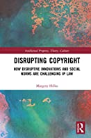 Disrupting Copyright: How Disruptive Innovations and Social Norms are Challenging IP Law (Intellectual Property, Theory, Culture)