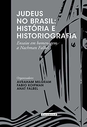Judeus No Brasil: História E Historiografia. Ensaios Em Homenagem A Nachman Falbel