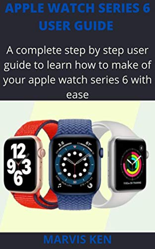 Apple watch series 6 user guide: A complete step by step user guide to learn how to make use of Apple watch series 6 with ease (English Edition)