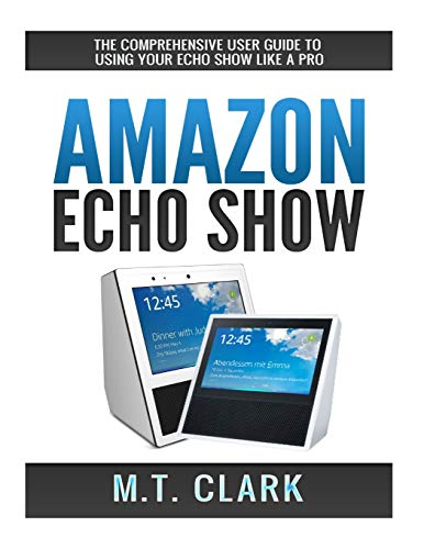 Amazon Echo Show: The Comprehensive User Guide To Using Your Echo Show Like A Pro (Alexa, Echo Show, Smart Home Assistant, Tips and Tricks)