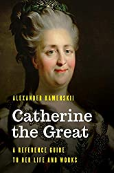 Catherine the Great: A Reference Guide to Her Life and Works (Significant Figures in World History)