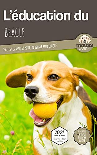 L'ÉDUCATION DU BEAGLE - Edition 2021 enrichie: Toutes les astuces pour un Beagle bien éduqué (French Edition)