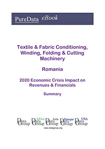 Textile & Fabric Conditioning, Winding, Folding & Cutting Machinery Romania Summary: 2020 Economic Crisis Impact on Revenues & Financials (English Edition)