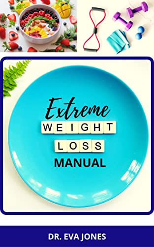 EXTREME WЕІGHT LOSS MANUAL: Essential Weight Loss Diet Manual For Obese People With Complete Recipes, Smoothies, Workout, Diet And Meal Plan To Lose Weight And Stay Fit (English Edition)