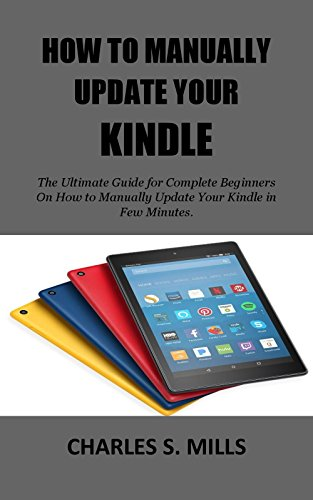 HOW TO MANUALLY UPDATE YOUR KINDLE: The Ultimate Guide for Complete Beginners On How to Manually Update Your Kindle in Few Minutes.
