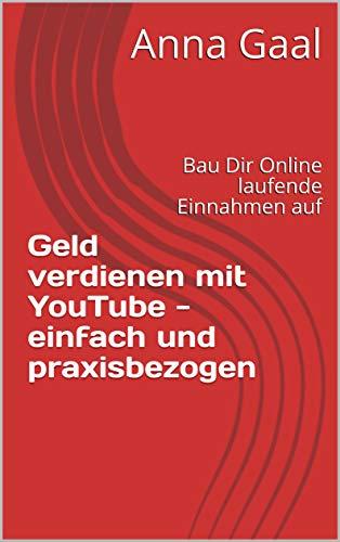 Geld verdienen mit YouTube - einfach und praxisbezogen: Bau Dir Online laufende Einnahmen auf