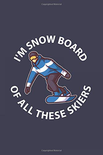 I'm Snow Board Of All These Skiers: Journal My Snowboard Trails Snowboarding Vacation Logbook For Snowboarding, Carving And Freestyle Fan | 6x9 | 120 pages