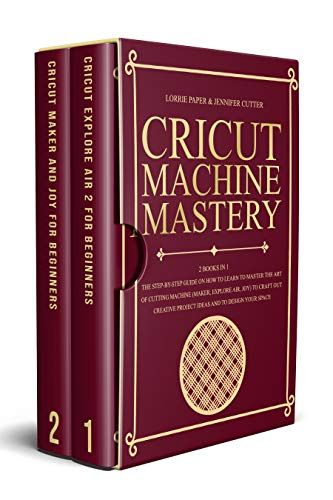 Cricut Machine Mastery: 2 Books in 1 -The Step-By-Step Guide On How to Learn to Master the Art of Cutting Machine (Maker, Explore Air, Joy) To Craft Out ... Project Ideas And To Design Your Space
