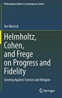 Helmholtz, Cohen, and Frege on Progress and Fidelity: Sinning Against Science and Religion (Philosophical Studies in Contemporary Culture, 27)