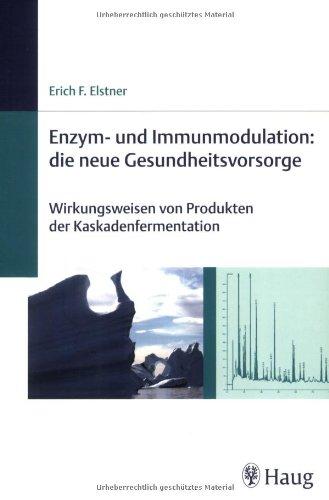 Enzym-und Immunmodulation: die neue Gesundheitsvorsorge: Wirkungsweisen von Produkten der Kaskadenfermentation