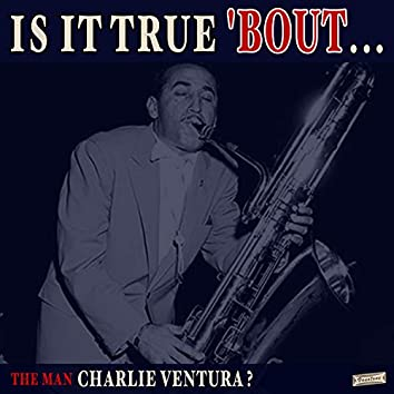 Is it True 'Bout the Man Charlie Ventura?