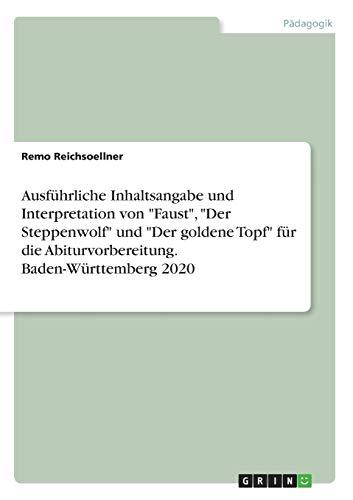 """Ausführliche Inhaltsangabe und Interpretation von """"Faust"""", """"Der Steppenwolf"""" und """"Der goldene Topf"""" für die Abiturvorbereitung. Baden-Württemberg 2020"""