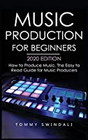 Music Production For Beginners 2020 Edition: How to Produce Music, The Easy to Read Guide for Music Producers