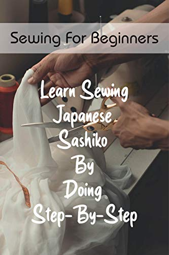 Sewing For Beginners: Learn Sewing Japanese Sashiko By Doing Step-By-Step: Vintage Japanese Quilts (English Edition)