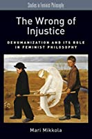 The Wrong of Injustice: Dehumanization and Its Role in Feminist Philosophy (Studies in Feminist Philosophy)