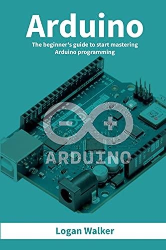 Arduino: The beginner's guide to start mastering Arduino programming