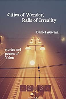 Cities of Wonder, Rails of Irreality: stories and poems of Yahm by [Daniel Ausema]