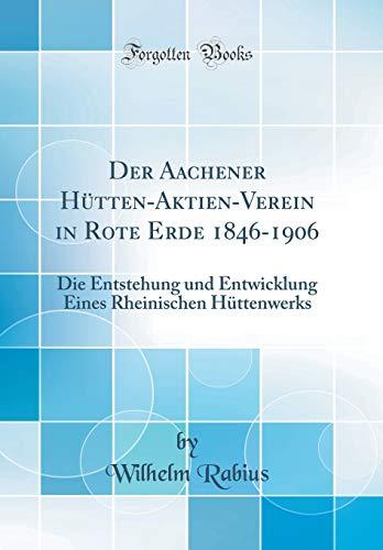 Der Aachener Hütten-Aktien-Verein in Rote Erde 1846-1906: Die Entstehung und Entwicklung Eines Rheinischen Hüttenwerks (Classic Reprint)