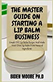 THE MASTER GUIDE ON STARTING A LIP BALM BUSINESS: Simple DIY Lip Balm Recipes And Make Your Own Lip Balm From Natural Ingredients