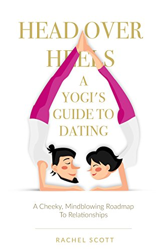 Head Over Heels: A Yogi's Guide To Dating by Rachel Scott