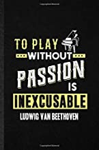 To Play Without Passion Is Inexcusable Ludwig Van Beethoven: Funny Lined Notebook Journal To Write For Classical Period, C...