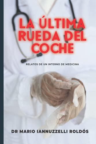 La Última Rueda Del Coche: Relatos de un interno de medicina en su paso por el hospital (Spanish Ed