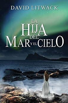 La hija del mar y el cielo (Spanish Edition) by [David Litwack, Ana Sthal]