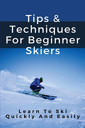 Tips & Techniques For Beginner Skiers: Learn To Ski Quickly And Easily: Skiing Tips For Beginner Skiers