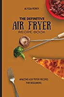 The Definitive Air Fryer Recipe Book: Amazing Air Fryer Recipes For Beginners