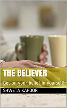 The Believer: Bet on your belief in yourself! by [Shweta Kapoor]