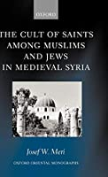 The Cult of Saints Among Muslims and Jews in Medieval Syria (Oxford Oriental Monographs)