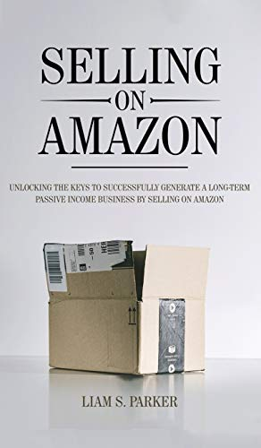 Selling on Amazon: Unlocking the Secrets to Successfully Generate a Long-Term Passive...