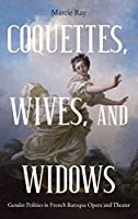 Coquettes, Wives, and Widows: Gender Politics in French Baroque Opera and Theater (Eastman Studies in Music)