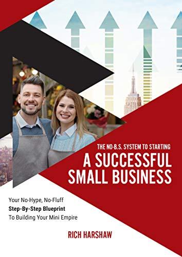 The No-B.S. System To Starting A Successful Small Business: Your No-Hype, No-Fluff Step-By-Step Blueprint To Building Your Mini Empire (English Edition)