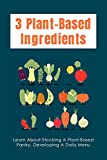 3 Plant-Based Ingredients: Learn About Stocking A Plant-Based Pantry, Developing A Daily Menu: Vegan Recipes (English Edition)