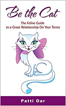 Be the Cat: The Feline Guide to a Great Relationship on Your Terms by [Patti Oar]