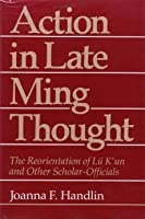Action in Late Ming Thought: The Reorientation of Lu K'UN and Other Scholar-Officials