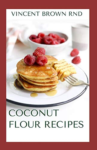 COCONUT FLOUR RECIPES: The Essential Book Guide To Gluten Free, Low Carb And Delicious Recipes for Eerything