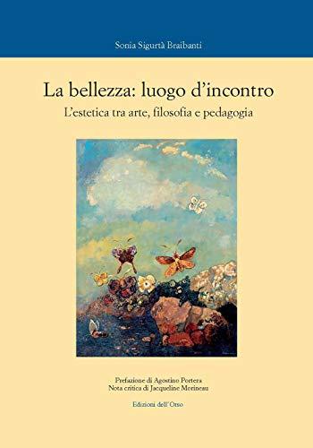 La bellezza: luogo d'incontro. L'estetica tra arte, filosofia e pedagogia. Ediz. critica