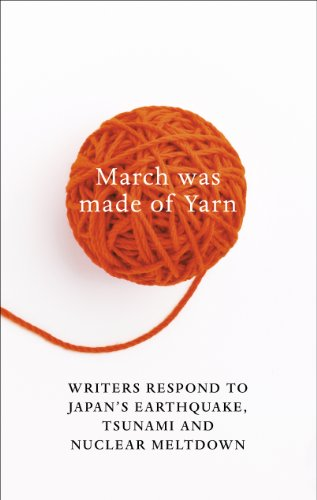 March Was Made of Yarn: Writers respond to Japan's Earthquake, Tsunami and Nuclear Meltdown (English Edition)