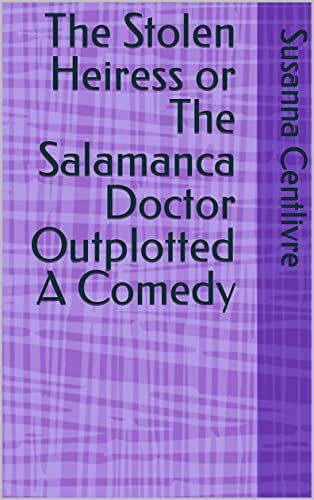 The Stolen Heiress or The Salamanca Doctor Outplotted A Comedy (English Edition)
