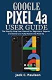 Google Pixel 4a User Guide: The Step By Step User Manual for Beginners,...