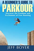 A Beginner's Guide to Parkour: Discover the Freedom and Excitement of Free Running