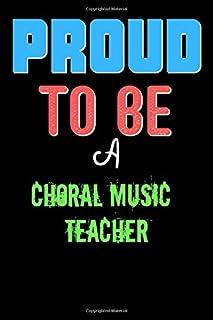 Proud To Be A CHORAL MUSIC TEACHER - Cute CHORAL MUSIC TEACHER Writing Journals & Notebook Gift Ideas: Lined Notebook / Jo...