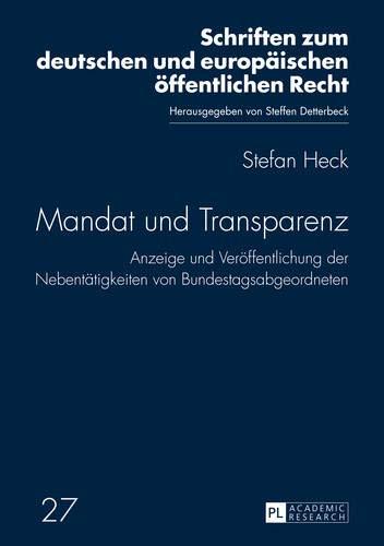 Mandat und Transparenz: Anzeige und Veröffentlichung der Nebentätigkeiten von Bundestagsabgeordneten (Schriften zum deutschen und europäischen öffentlichen Recht, Band 27)