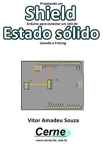 Projetando um Shield Arduino para conectar um relé de Estado sólido Usando o Fritzing (Portuguese Edition)