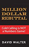 The Million Dollar Rebuttal and Stratospheric Lead Generation Secrets: Cold Calling is NOT a Numbers Game! (English Edition)